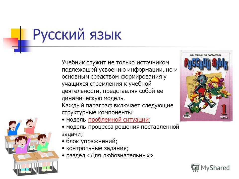 Русский язык Учебник служит не только источником подлежащей усвоению информации, но и основным средством формирования у учащихся стремления к учебной деятельности, представляя собой ее динамическую модель. Каждый параграф включает следующие структурн
