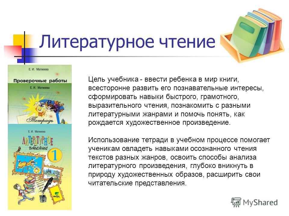 Литературное чтение Цель учебника - ввести ребенка в мир книги, всесторонне развить его познавательные интересы, сформировать навыки быстрого, грамотного, выразительного чтения, познакомить с разными литературными жанрами и помочь понять, как рождает