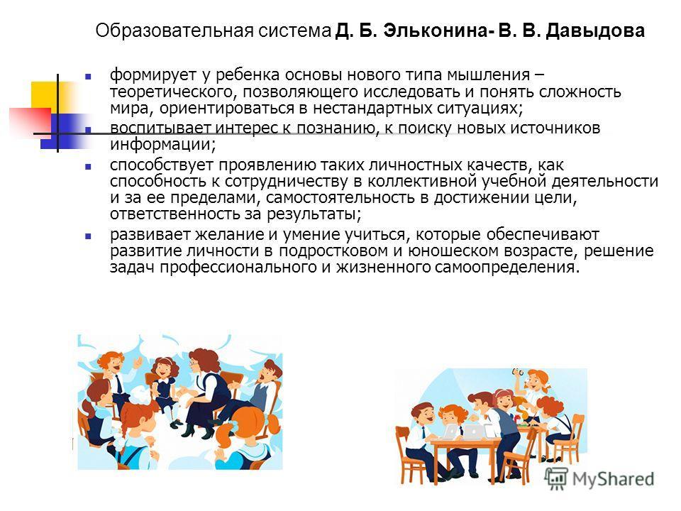 Образовательная система Д. Б. Эльконина- В. В. Давыдова формирует у ребенка основы нового типа мышления – теоретического, позволяющего исследовать и понять сложность мира, ориентироваться в нестандартных ситуациях; воспитывает интерес к познанию, к п