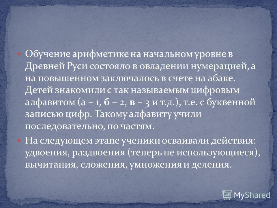 Обучение арифметике на начальном уровне в Древней Руси состояло в овладении нумерацией, а на повышенном заключалось в счете на абаке. Детей знакомили с так называемым цифровым алфавитом (а – 1, б – 2, в – 3 и т.д.), т.е. с буквенной записью цифр. Так