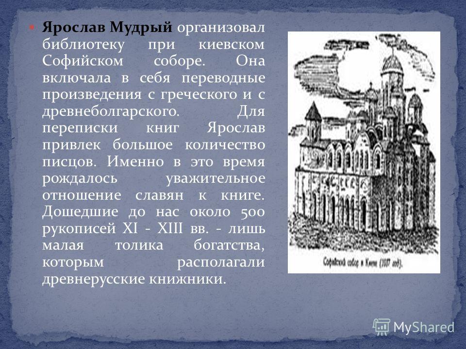 Ярослав Мудрый организовал библиотеку при киевском Софийском соборе. Она включала в себя переводные произведения с греческого и с древнеболгарского. Для переписки книг Ярослав привлек большое количество писцов. Именно в это время рождалось уважительн