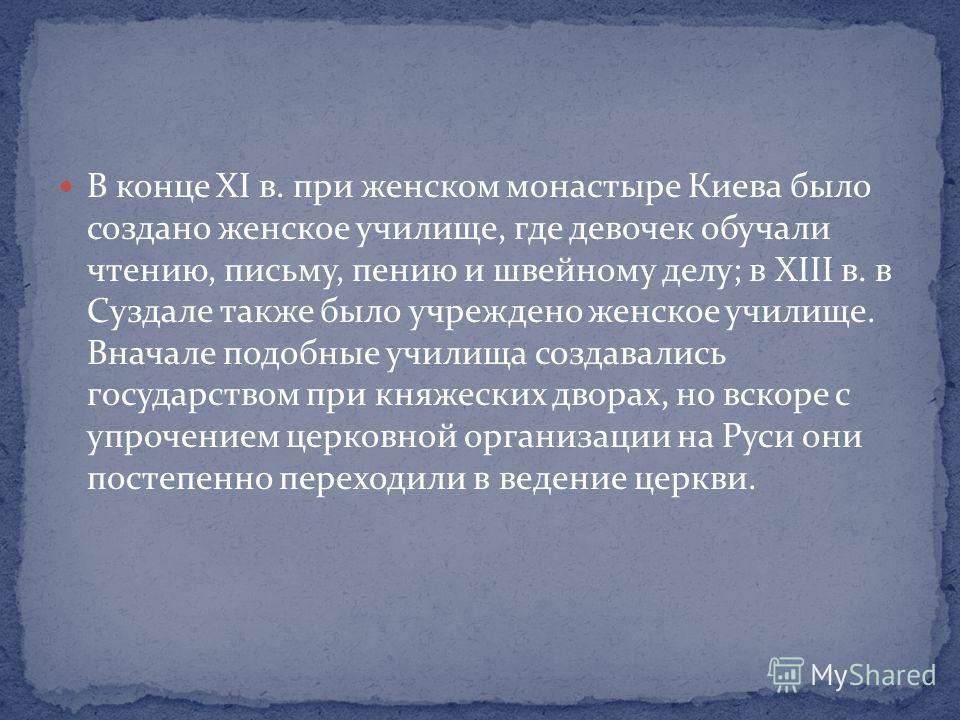 В конце XI в. при женском монастыре Киева было создано женское училище, где девочек обучали чтению, письму, пению и швейному делу; в XIII в. в Суздале также было учреждено женское училище. Вначале подобные училища создавались государством при княжеск
