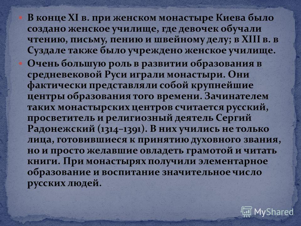 В конце XI в. при женском монастыре Киева было создано женское училище, где девочек обучали чтению, письму, пению и швейному делу; в XIII в. в Суздале также было учреждено женское училище. Очень большую роль в развитии образования в средневековой Рус
