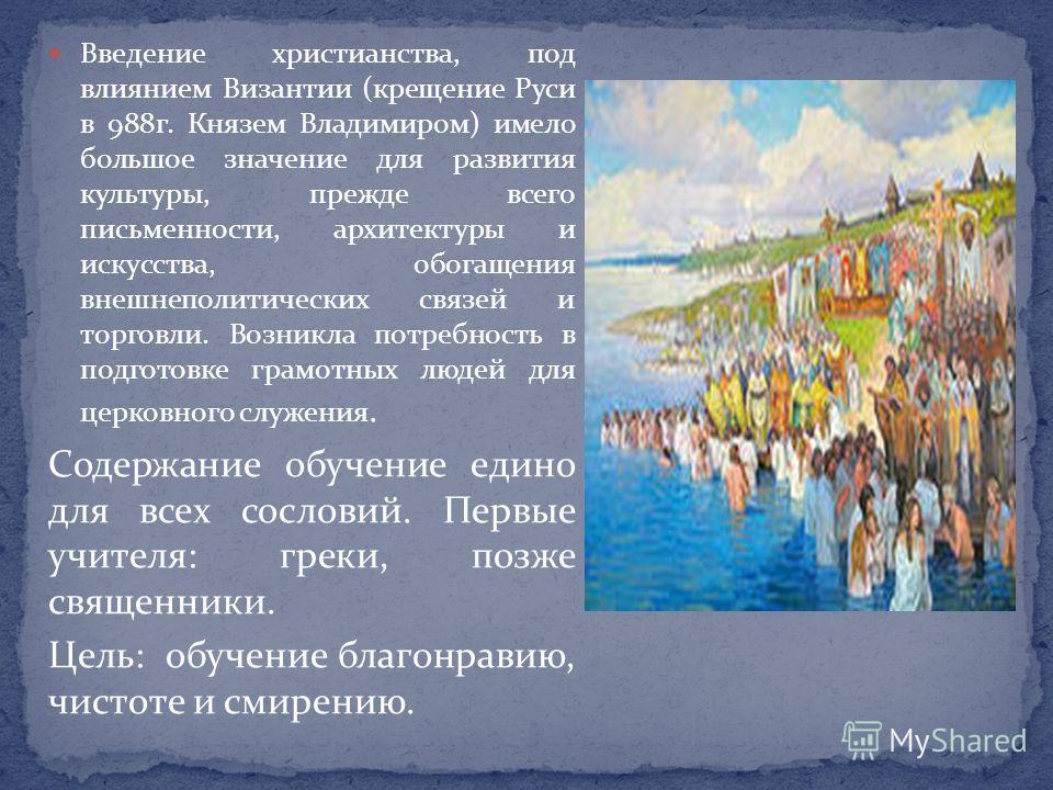 Введение христианства, под влиянием Византии (крещение Руси в 988 г. Князем Владимиром) имело большое значение для развития культуры, прежде всего письменности, архитектуры и искусства, обогащения внешнеполитических связей и торговли. Возникла потреб