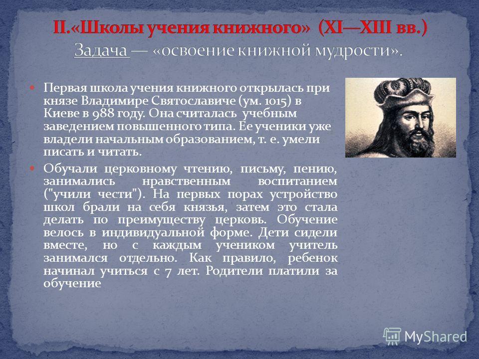 Первая школа учения книжного открылась при князе Владимире Святославиче (ум. 1015) в Киеве в 988 году. Она считалась учебным заведением повышенного типа. Ее ученики уже владели начальным образованием, т. е. умели писать и читать. Обучали церковному ч