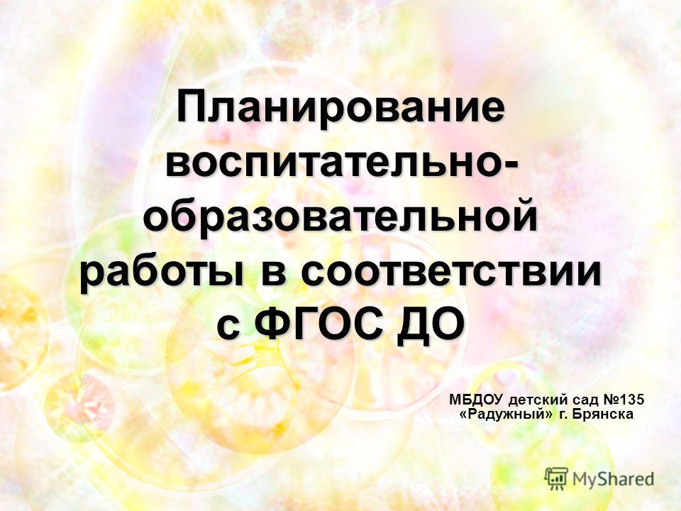 Планирование воспитательно- образовательной работы в соответствии с ФГОС ДО МБДОУ детский сад 135 «Радужный» г. Брянска