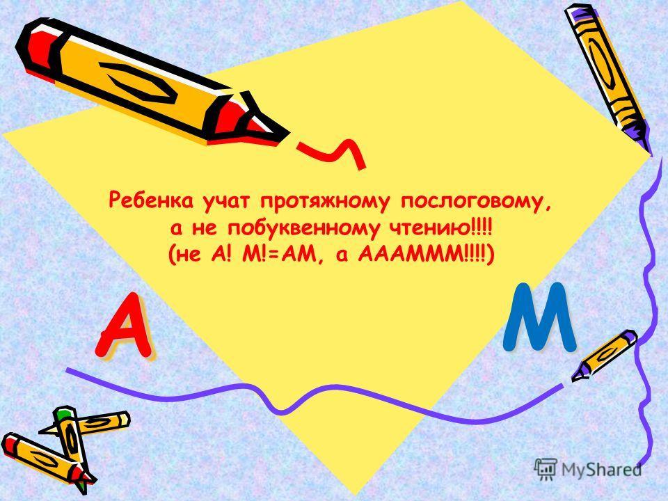 АА М Ребенка учат протяжному послоговому, а не побуквенному чтению!!!! (не А! М!=АМ, а АААМММ!!!!)