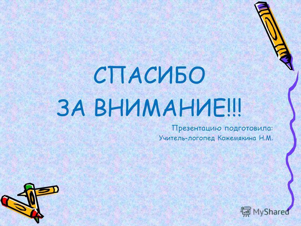 СПАСИБО ЗА ВНИМАНИЕ!!! Презентацию подготовила: Учитель-логопед Кожемякина Н.М.