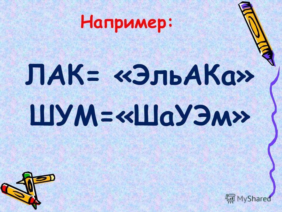 Например: ЛАК= «Эль АКа» ШУМ=«Ша УЭм»