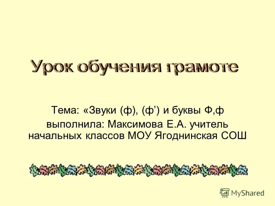 Тема: «Звуки (ф), (ф) и буквы Ф,ф выполнила: Максимова Е.А. учитель начальных классов МОУ Ягоднинская СОШ