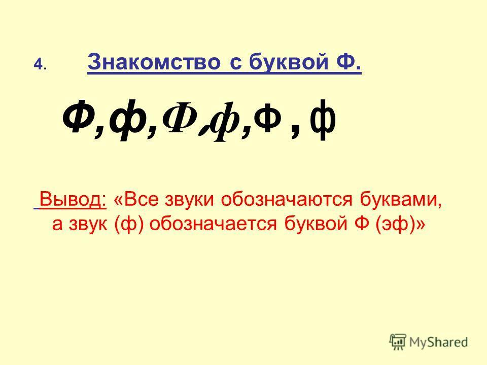 4. Знакомство с буквой Ф. Ф,ф,Ф, ф, Ф,ф Вывод: «Все звуки обозначаются буквами, а звук (ф) обозначается буквой Ф (эф)»