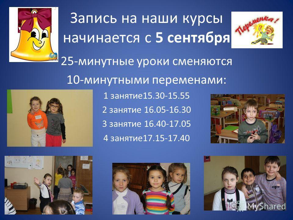 Запись на наши курсы начинается с 5 сентября 25-минутные уроки сменяются 10-минутными переменами: 1 занятие 15.30-15.55 2 занятие 16.05-16.30 3 занятие 16.40-17.05 4 занятие 17.15-17.40