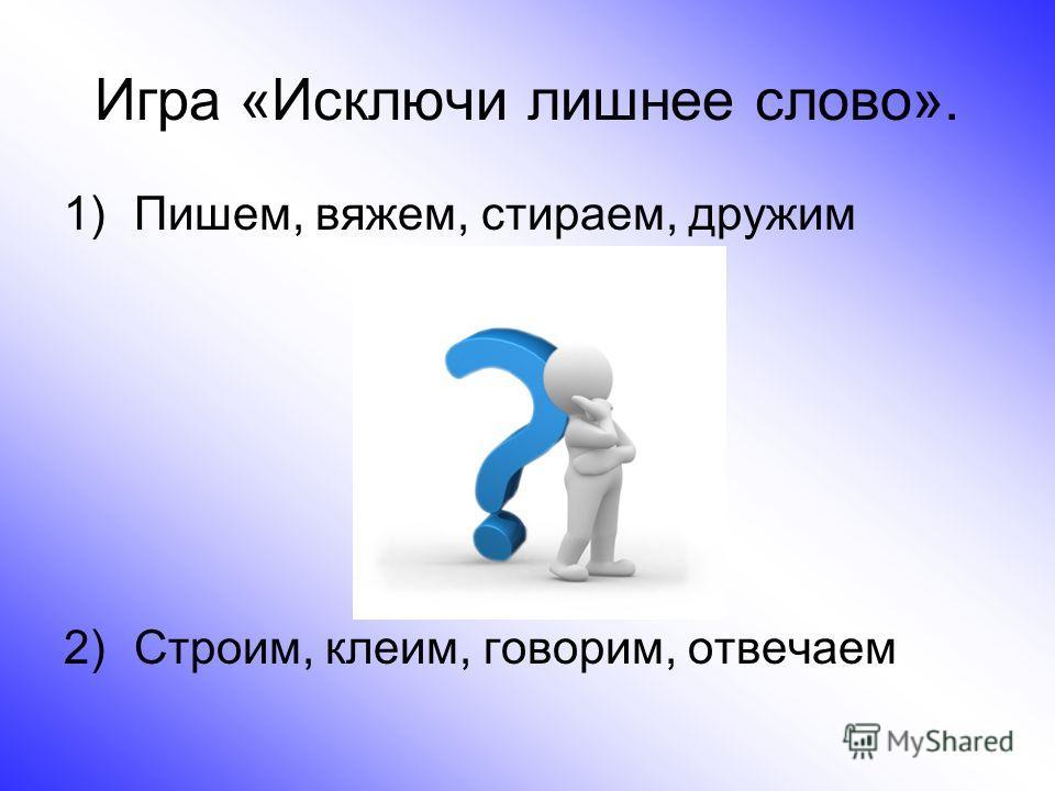 Игра «Исключи лишнее слово». 1)Пишем, вяжем, стираем, дружим 2)Строим, клеим, говорим, отвечаем