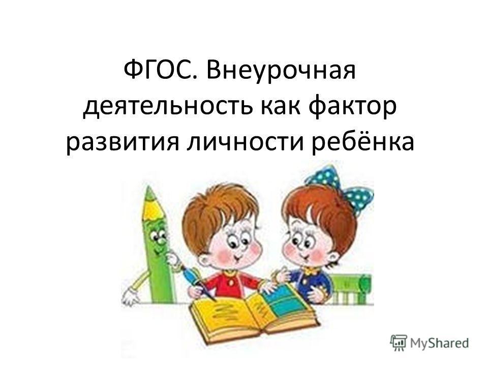 ФГОС. Внеурочная деятельность как фактор развития личности ребёнка