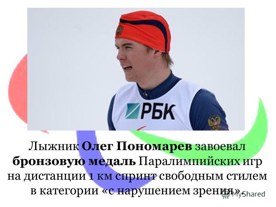 Лыжник Олег Пономарев завоевал бронзовую медаль Паралимпийских игр на дистанции 1 км спринт свободным стилем в категории «с нарушением зрения».