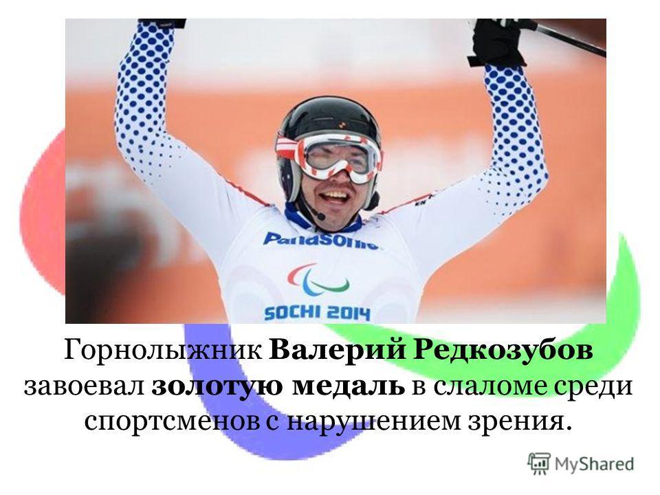 Горнолыжник Валерий Редкозубов завоевал золотую медаль в слаломе среди спортсменов с нарушением зрения.