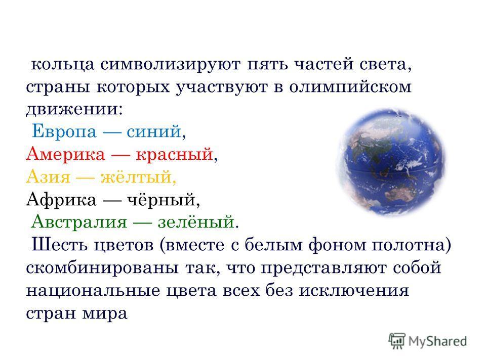 кольца символизируют пять частей света, страны которых участвуют в олимпийском движении: Европа синий, Америка красный, Азия жёлтый, Африка чёрный, Австралия зелёный. Шесть цветов (вместе с белым фоном полотна) скомбинированы так, что представляют со