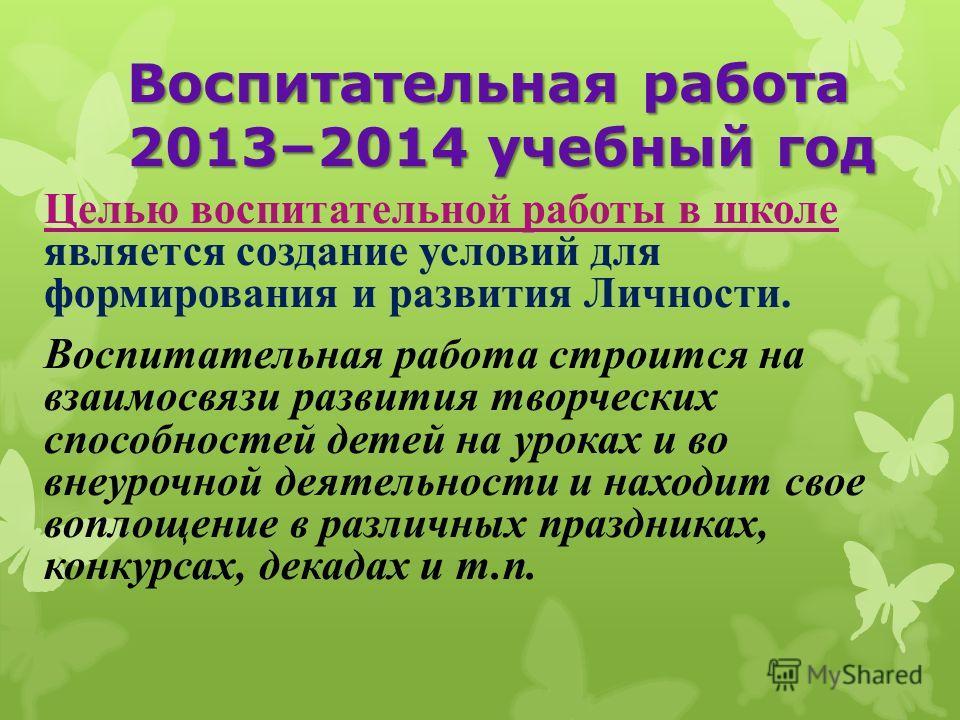 Воспитательная работа 2013–2014 учебный год Целью воспитательной работы в школе является создание условий для формирования и развития Личности. Воспитательная работа строится на взаимосвязи развития творческих способностей детей на уроках и во внеуро