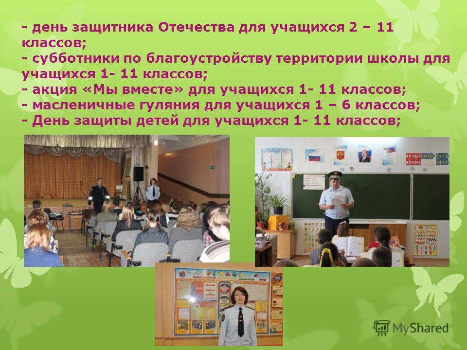 - день защитника Отечества для учащихся 2 – 11 классов; - субботники по благоустройству территории школы для учащихся 1- 11 классов; - акция «Мы вместе» для учащихся 1- 11 классов; - масленичные гуляния для учащихся 1 – 6 классов; - День защиты детей