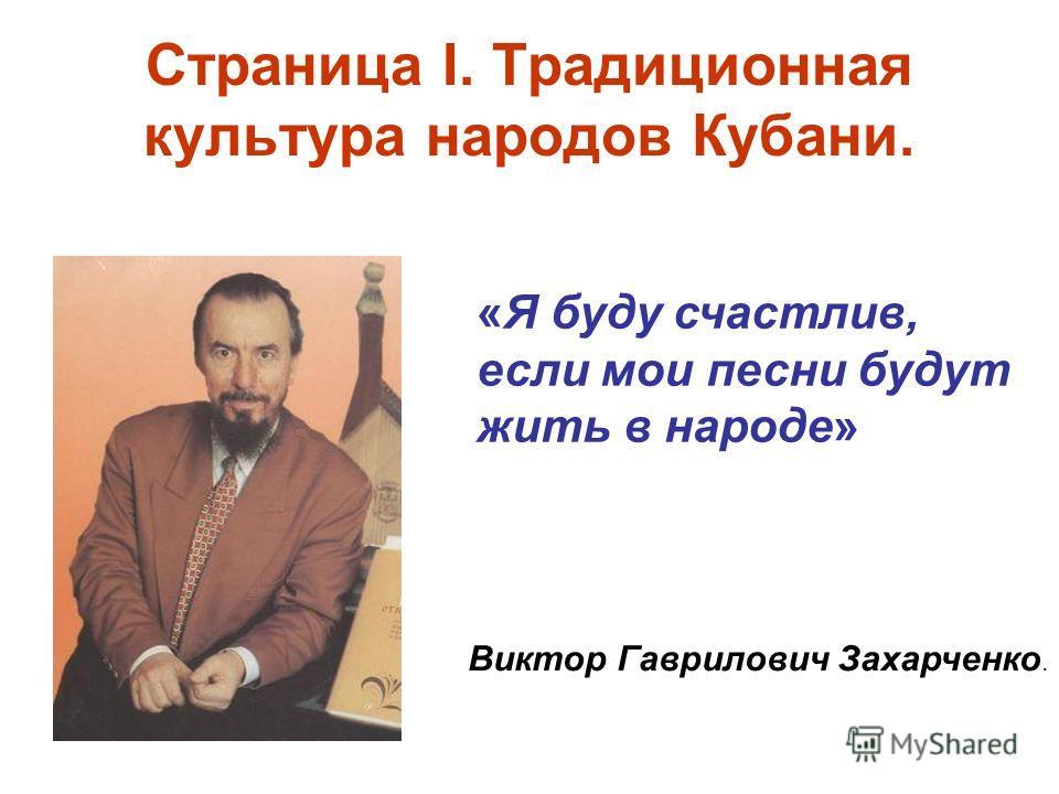 Страница I. Традиционная культура народов Кубани. «Я буду счастлив, если мои песни будут жить в народе» Виктор Гаврилович Захарченко.