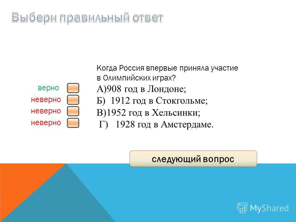 верно неверно следующий вопрос Когда Россия впервые приняла участие в Олимпийских играх? A)908 год в Лондоне; Б) 1912 год в Стокгольме; B)1952 год в Хельсинки; Г) 1928 год в Амстердаме.