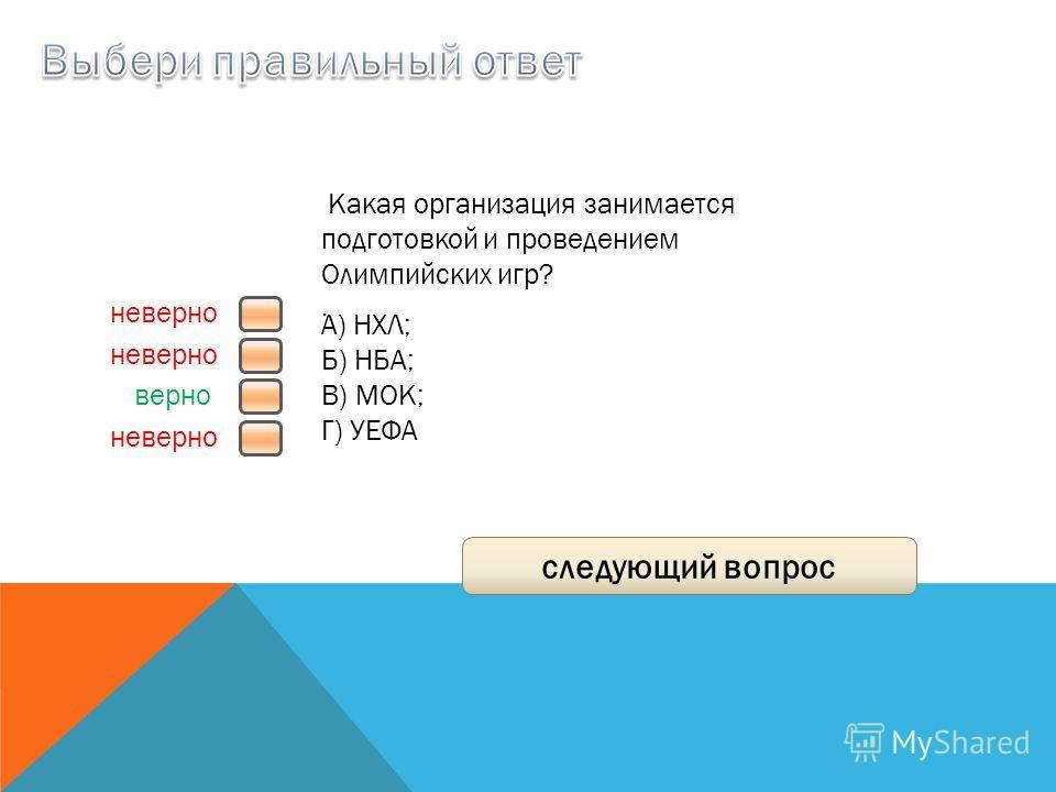 верно неверно следующий вопрос Какая организация занимается подготовкой и проведением Олимпийских игр?. A) НХЛ; Б) НБА; B) МОК; Г) УЕФА