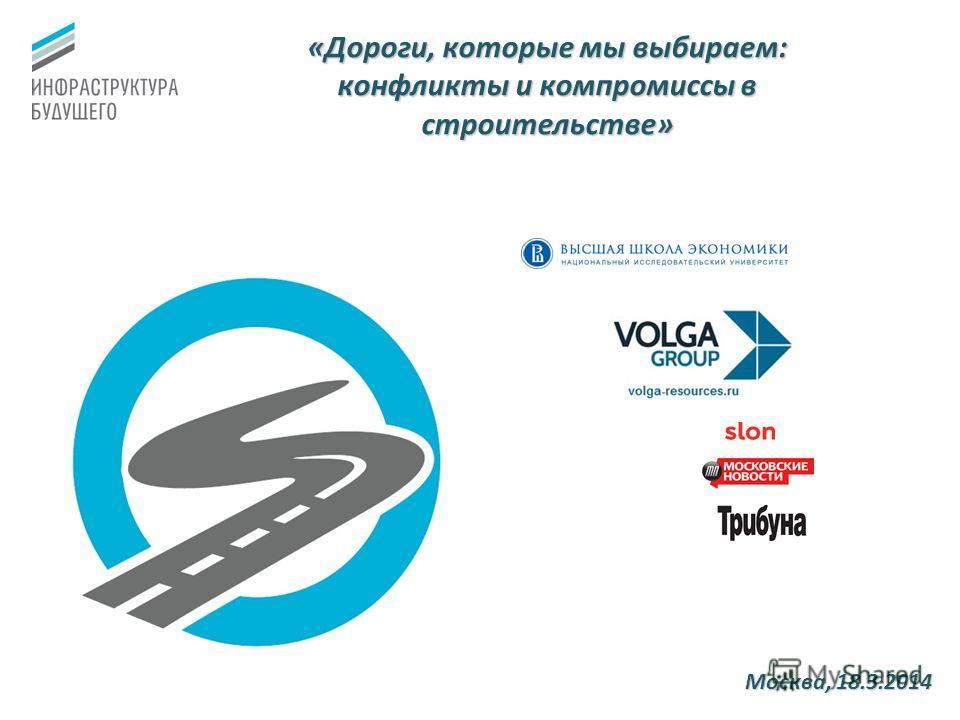 «Дороги, которые мы выбираем: конфликты и компромиссы в строительстве» Москва, 18.3.2014