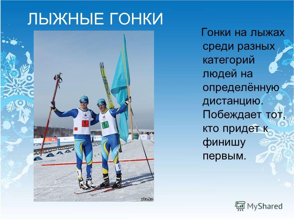 ЛЫЖНЫЕ ГОНКИ Гонки на лыжах среди разных категорий людей на определённую дистанцию. Побеждает тот, кто придет к финишу первым.