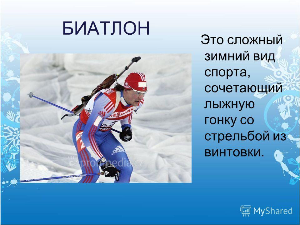 БИАТЛОН Это сложный зимний вид спорта, сочетающий лыжную гонку со стрельбой из винтовки.