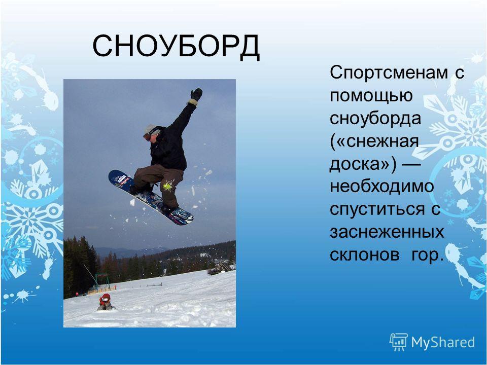 СНОУБОРД Спортсменам с помощью сноуборда («снежная доска») необходимо спуститься с заснеженных склонов гор.