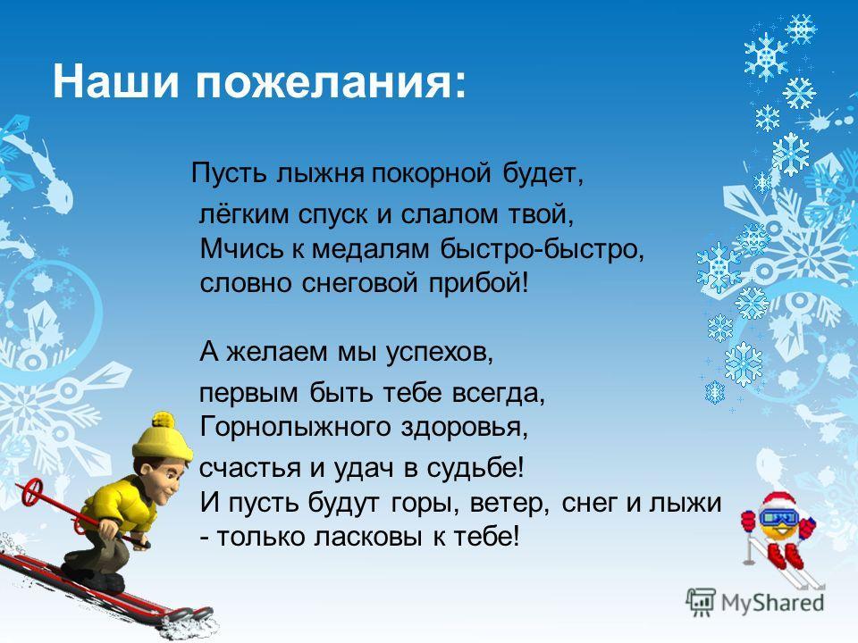 Наши пожелания: Пусть лыжня покорной будет, лёгким спуск и слалом твой, Мчись к медалям быстро-быстро, словно снеговой прибой! А желаем мы успехов, первым быть тебе всегда, Горнолыжного здоровья, счастья и удач в судьбе! И пусть будут горы, ветер, сн
