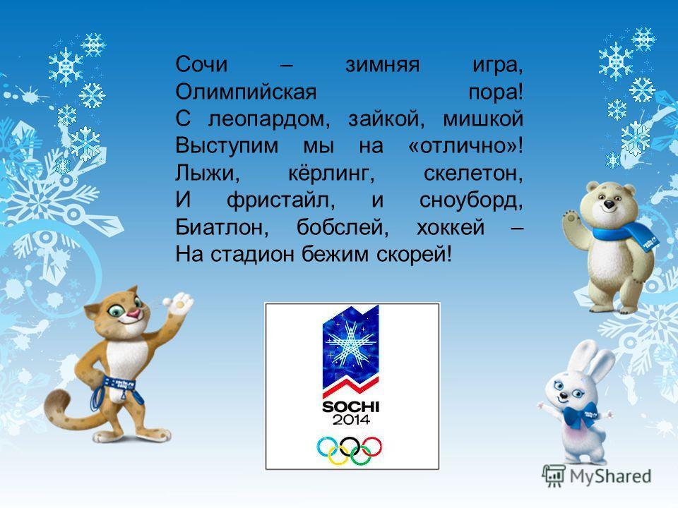 Сочи – зимняя игра, Олимпийская пора! С леопардом, зайкой, мишкой Выступим мы на «отлично»! Лыжи, кёрлинг, скелетон, И фристайл, и сноуборд, Биатлон, бобслей, хоккей – На стадион бежим скорей!