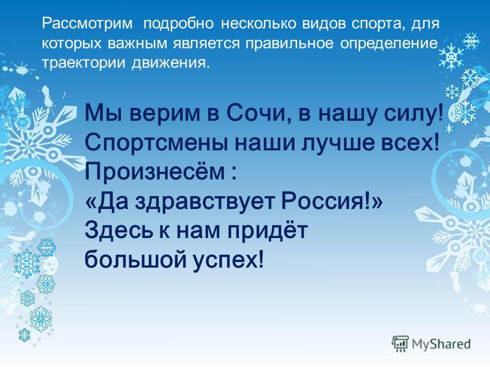 Рассмотрим подробно несколько видов спорта, для которых важным является правильное определение траектории движения. Мы верим в Сочи, в нашу силу! Спортсмены наши лучше всех! Произнесём : «Да здравствует Россия!» Здесь к нам придёт большой успех!