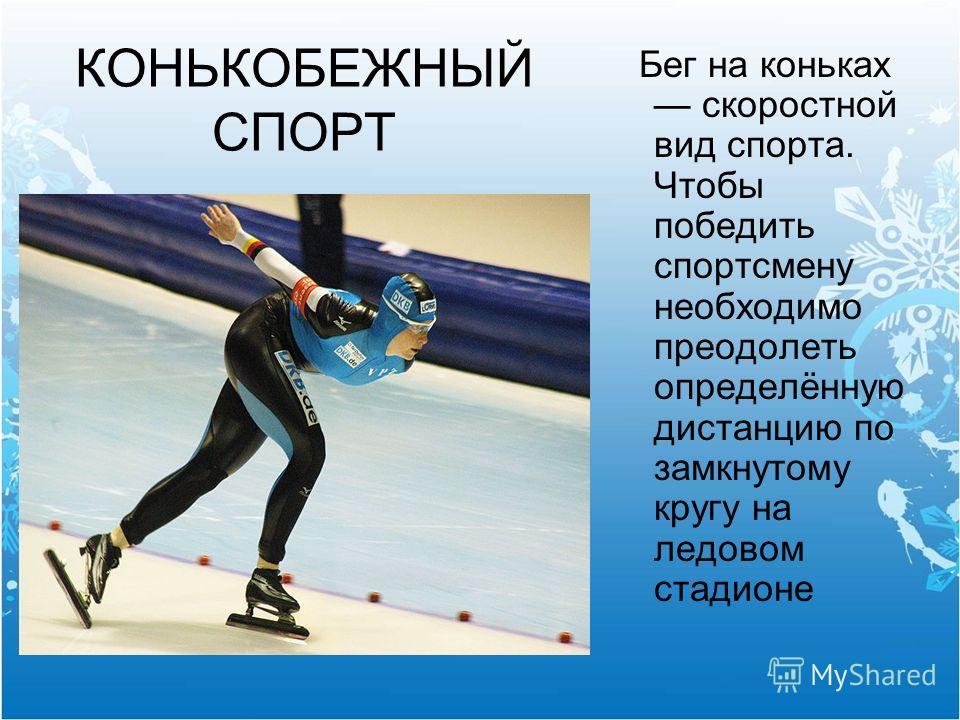 КОНЬКОБЕЖНЫЙ СПОРТ Бег на коньках скоростной вид спорта. Чтобы победить спортсмену необходимо преодолеть определённую дистанцию по замкнутому кругу на ледовом стадионе