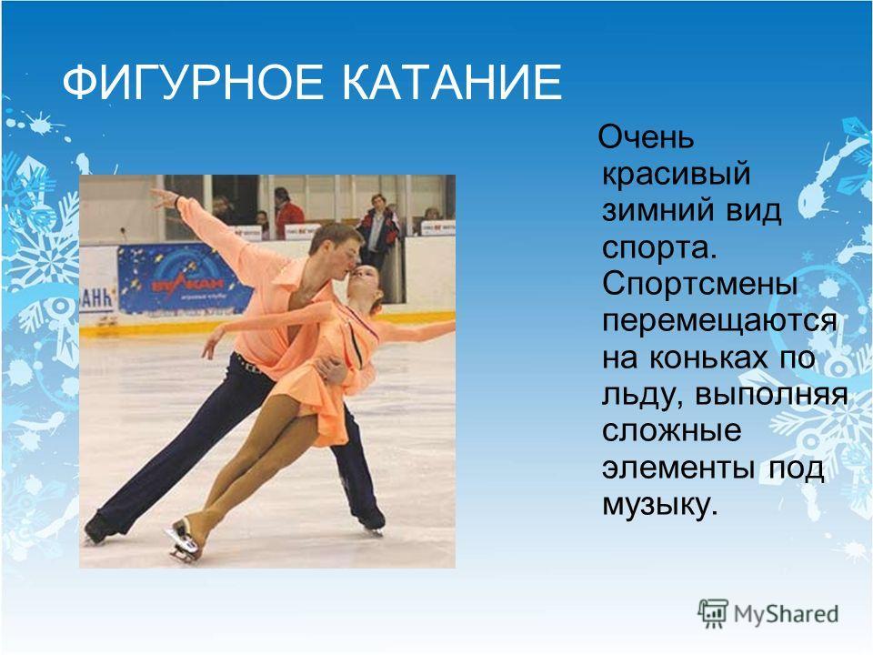 ФИГУРНОЕ КАТАНИЕ Очень красивый зимний вид спорта. Спортсмены перемещаются на коньках по льду, выполняя сложные элементы под музыку.