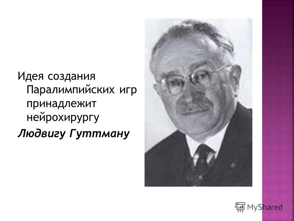 Идея создания Паралимпийских игр принадлежит нейрохирургу Людвигу Гуттману