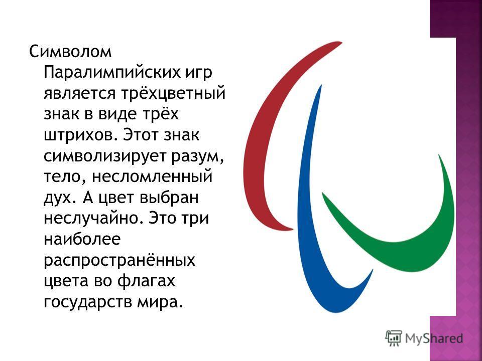 Символом Паралимпийских игр является трёхцветный знак в виде трёх штрихов. Этот знак символизирует разум, тело, несломленный дух. А цвет выбран неслучайно. Это три наиболее распространённых цвета во флагах государств мира.