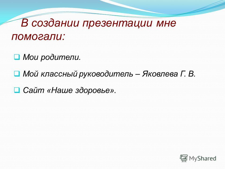 В создании презентации мне помогали: Мои родители. Мой классный руководитель – Яковлева Г. В. Сайт «Наше здоровье».
