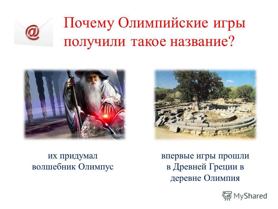 Почему Олимпийские игры получили такое название? их придумал волшебник Олимпус впервые игры прошли в Древней Греции в деревне Олимпия