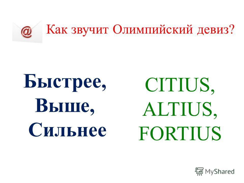 Как звучит Олимпийский девиз? Быстрее, Выше, Сильнее CITIUS, ALTIUS, FORTIUS