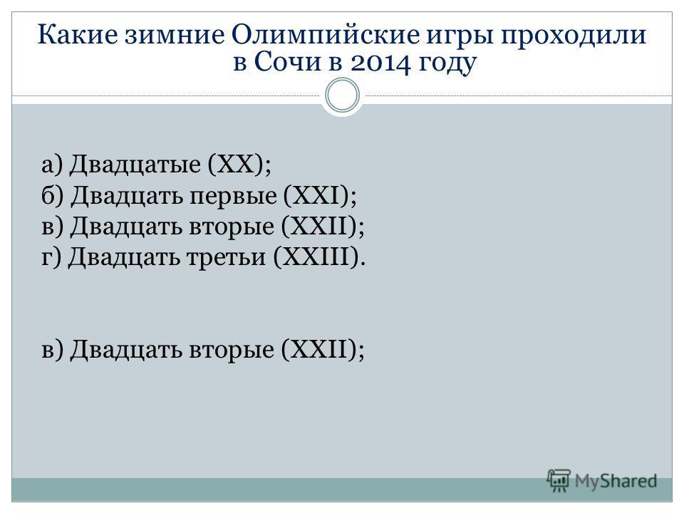 Какие зимние Олимпийские игры проходили в Сочи в 2014 году а) Двадцатые (XX); б) Двадцать первые (XXI); в) Двадцать вторые (XXII); г) Двадцать третьи (XXIII). в) Двадцать вторые (XXII);