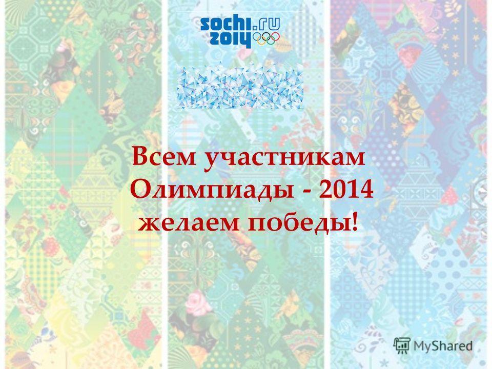 Всем участникам Олимпиады - 2014 желаем победы!