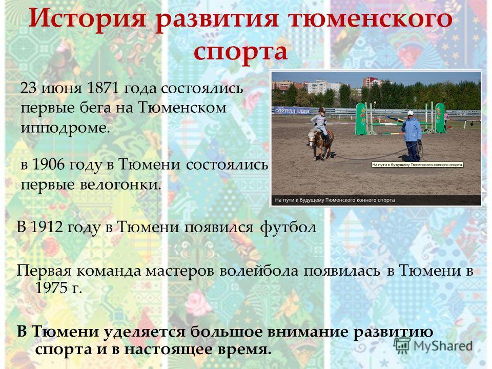История развития тюменского спорта В 1912 году в Тюмени появился футбол Первая команда мастеров волейбола появилась в Тюмени в 1975 г. В Тюмени уделяется большое внимание развитию спорта и в настоящее время. 23 июня 1871 года состоялись первые бега н