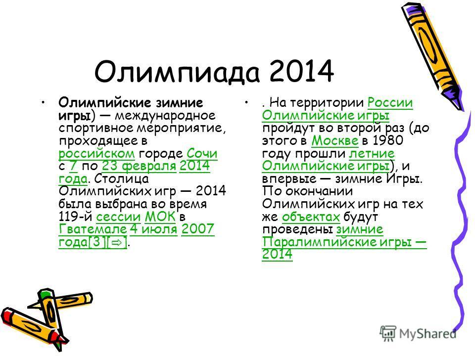 Олимпиада 2014 Олимпийские зимние игры) международное спортивное мероприятие, проходящее в российском городе Сочи с 7 по 23 февраля 2014 года. Столица Олимпийских игр 2014 была выбрана во время 119-й сессии МОК в Гватемале 4 июля 2007 года[3][ ]. рос