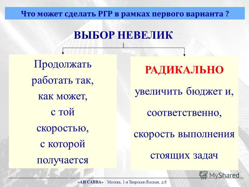 Что может сделать РГР в рамках первого варианта ? ВЫБОР НЕВЕЛИК Продолжать работать так, как может, с той скоростью, с которой получается РАДИКАЛЬНО увеличить бюджет и, соответственно, скорость выполнения стоящих задач «АН САВВА» Москва, 1-я Тверская
