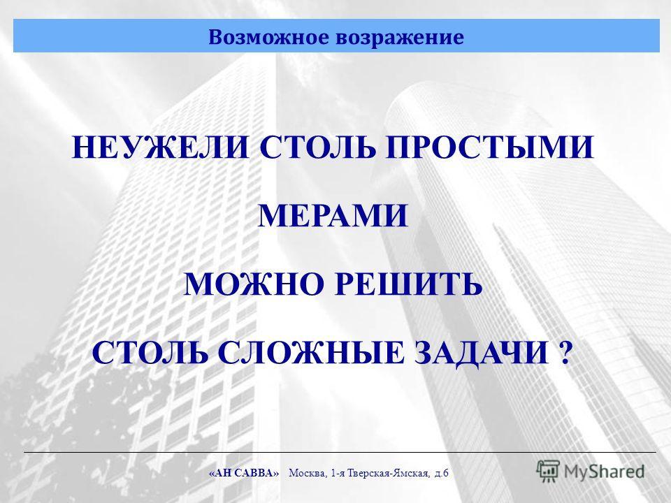 Возможное возражение НЕУЖЕЛИ СТОЛЬ ПРОСТЫМИ МЕРАМИ МОЖНО РЕШИТЬ СТОЛЬ СЛОЖНЫЕ ЗАДАЧИ ? «АН САВВА» Москва, 1-я Тверская-Ямская, д.6