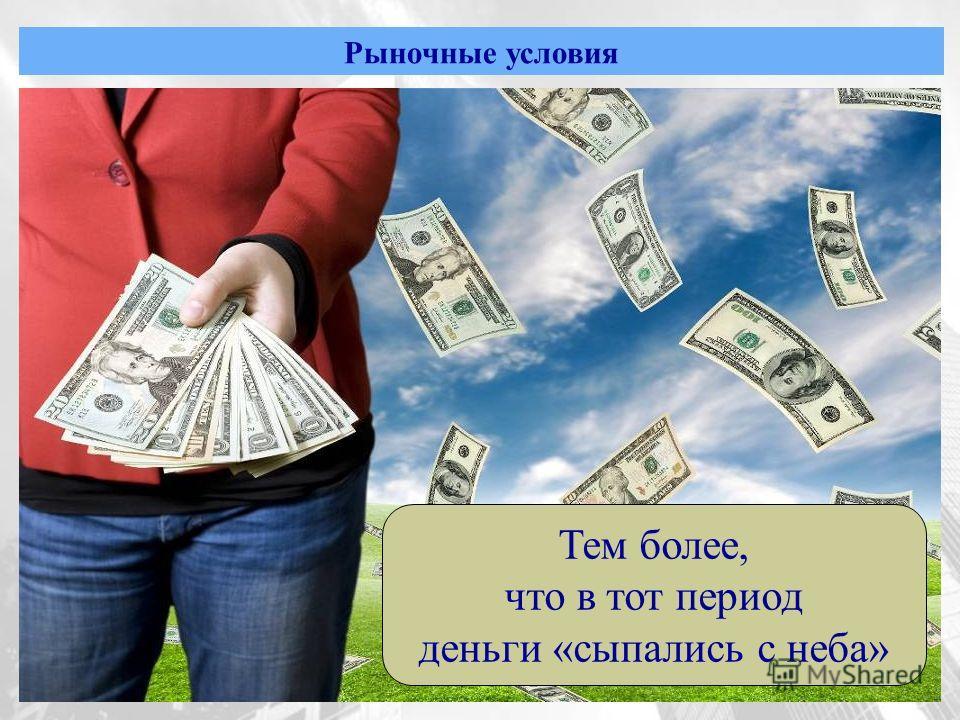 Рыночные условия Тем более, что в тот период деньги «сыпались с неба»
