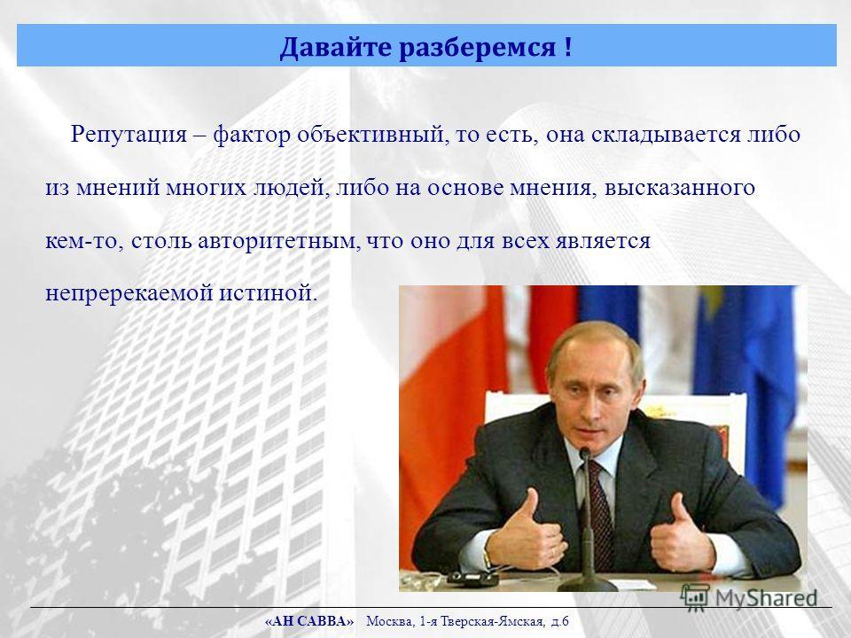 Давайте разберемся ! Репутация – фактор объективный, то есть, она складывается либо из мнений многих людей, либо на основе мнения, высказанного кем-то, столь авторитетным, что оно для всех является непререкаемой истиной. «АН САВВА» Москва, 1-я Тверск