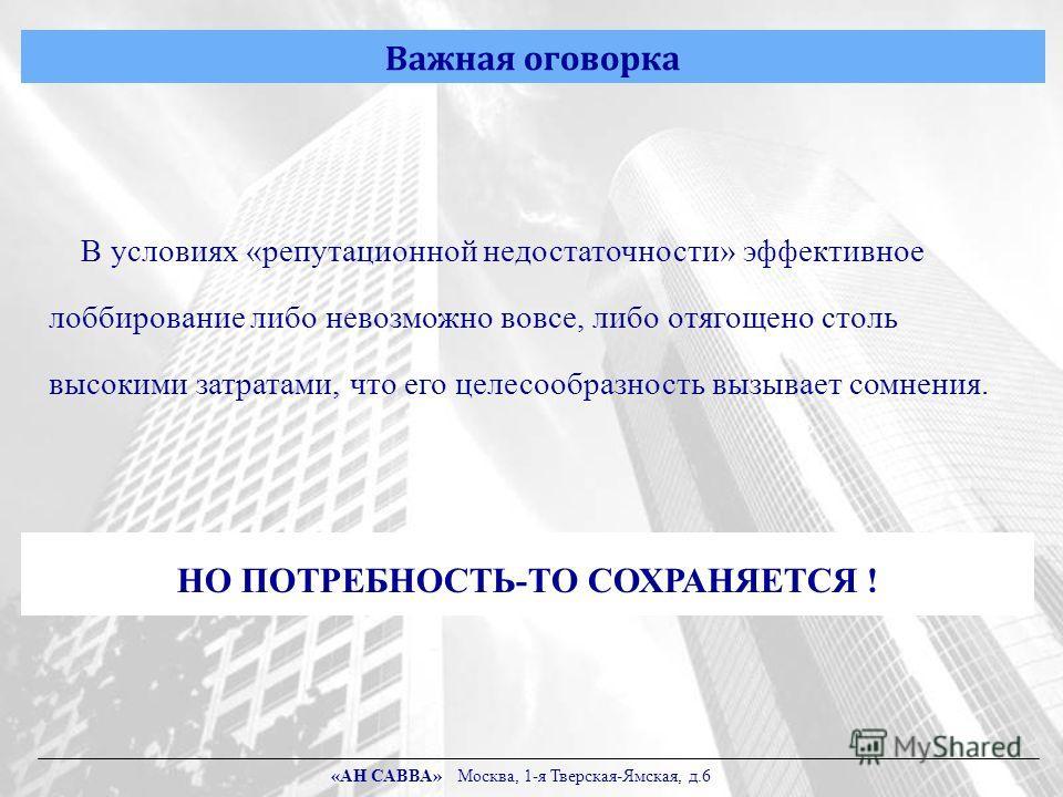 Важная оговорка В условиях «репутационной недостаточности» эффективное лоббирование либо невозможно вовсе, либо отягощено столь высокими затратами, что его целесообразность вызывает сомнения. НО ПОТРЕБНОСТЬ-ТО СОХРАНЯЕТСЯ ! «АН САВВА» Москва, 1-я Тве
