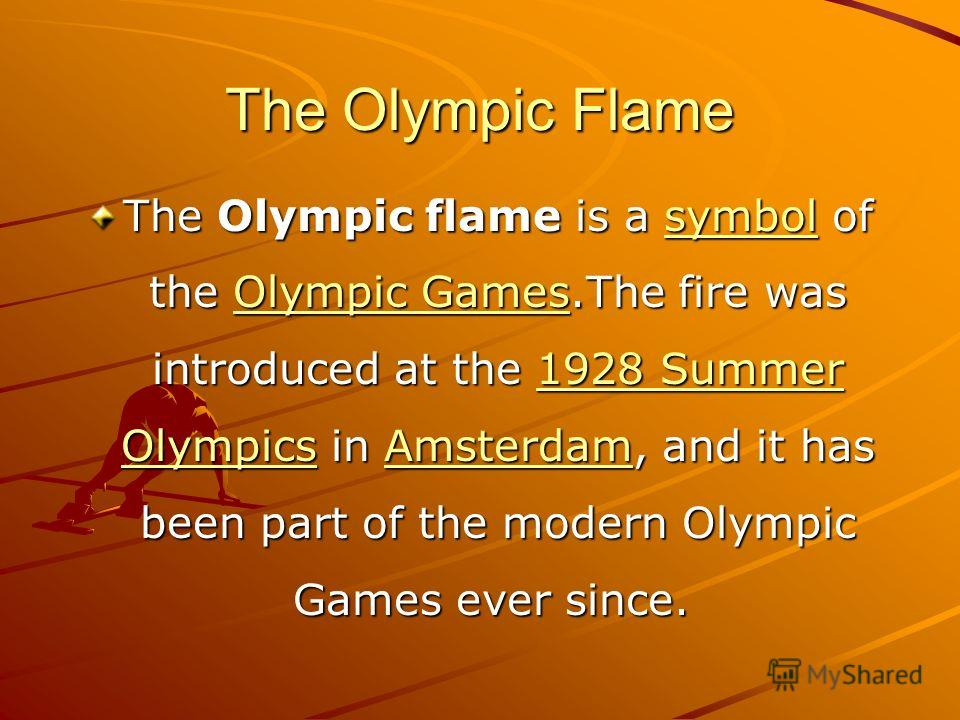 The Olympic Flame The Olympic flame is a symbol of the Olympic Games.The fire was introduced at the 1928 Summer Olympics in Amsterdam, and it has been part of the modern Olympic Games ever since. The Olympic flame is a symbol of the Olympic Games.The